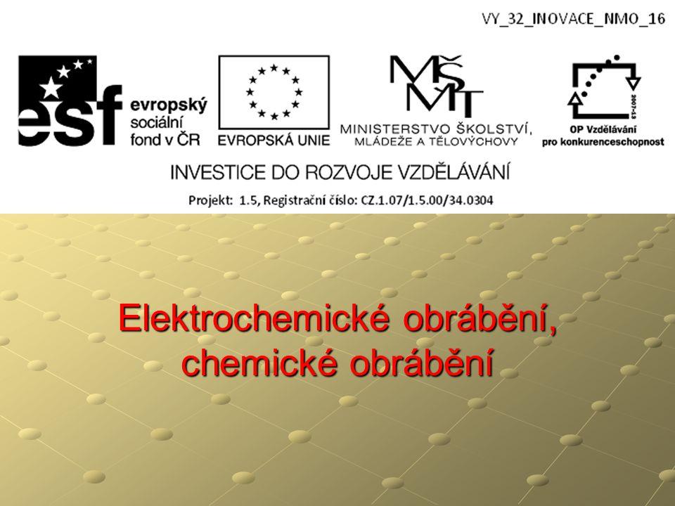 Elektrochemické obrábění – ECM řízený proces oddělování materiálu prostřednictvím anodického rozpouštění v elektrolytu elektrolyt proudí mezerou mezi elektrodami vyrábíme tvarově složité součásti ( zápustky, lisovací formy apod.) nástroj má tvar negativu vyráběné součásti