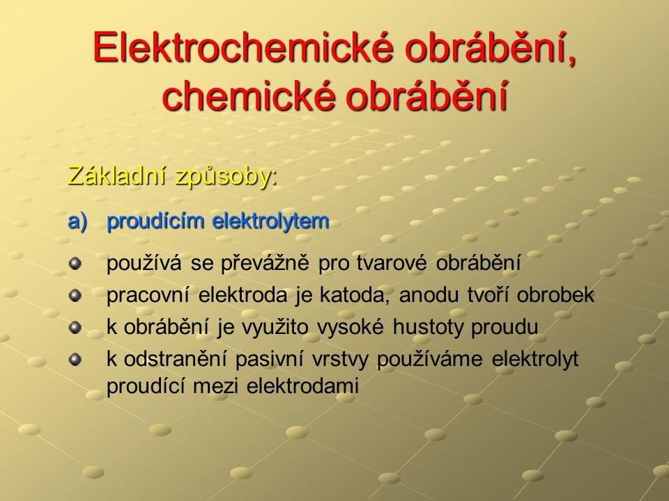Elektrochemické obrábění, chemické obrábění Základní způsoby: a)proudícím elektrolytem používá se převážně pro tvarové obrábění pracovní elektroda je katoda, anodu tvoří obrobek k obrábění je využito vysoké hustoty proudu k odstranění pasivní vrstvy používáme elektrolyt proudící mezi elektrodami