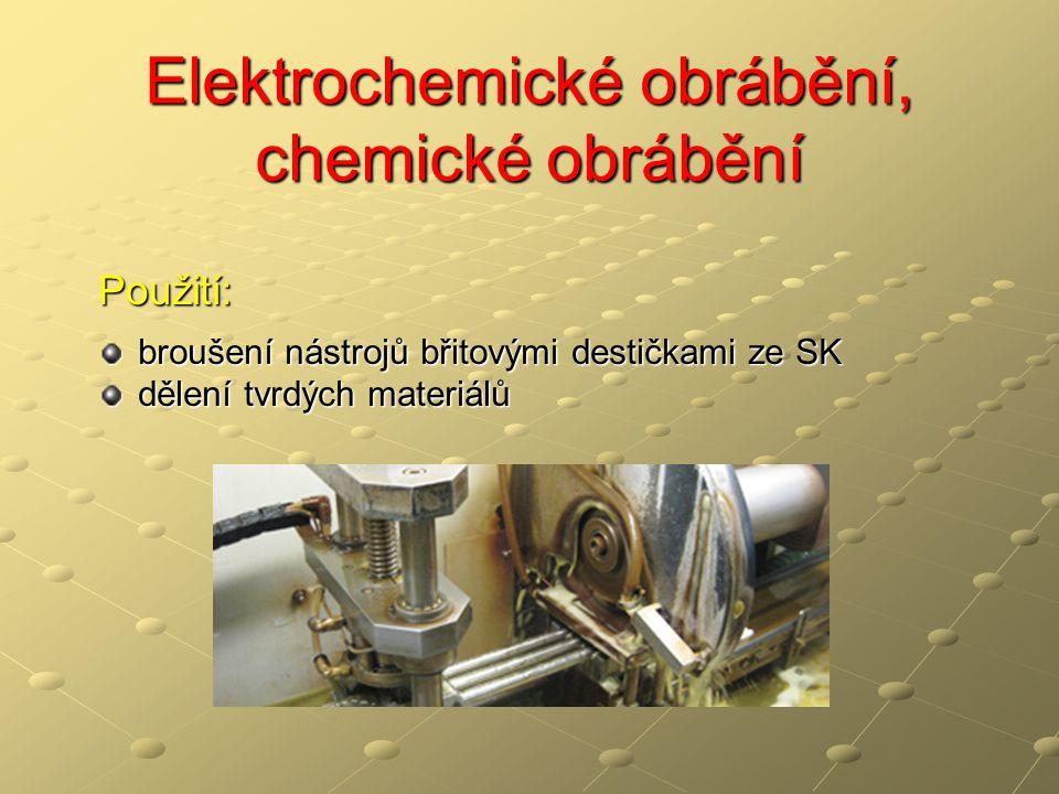 Elektrochemické obrábění, chemické obrábění Chemické obrábění – CM, CHM řízené odleptávání vrstev materiálu tloušťka od několika setin mm do několika mm z povrchu obrobku založeno na chemické reakci obráběného povrchu s pracovním prostředím neobráběná místa jsou chráněna speciálním povlakem