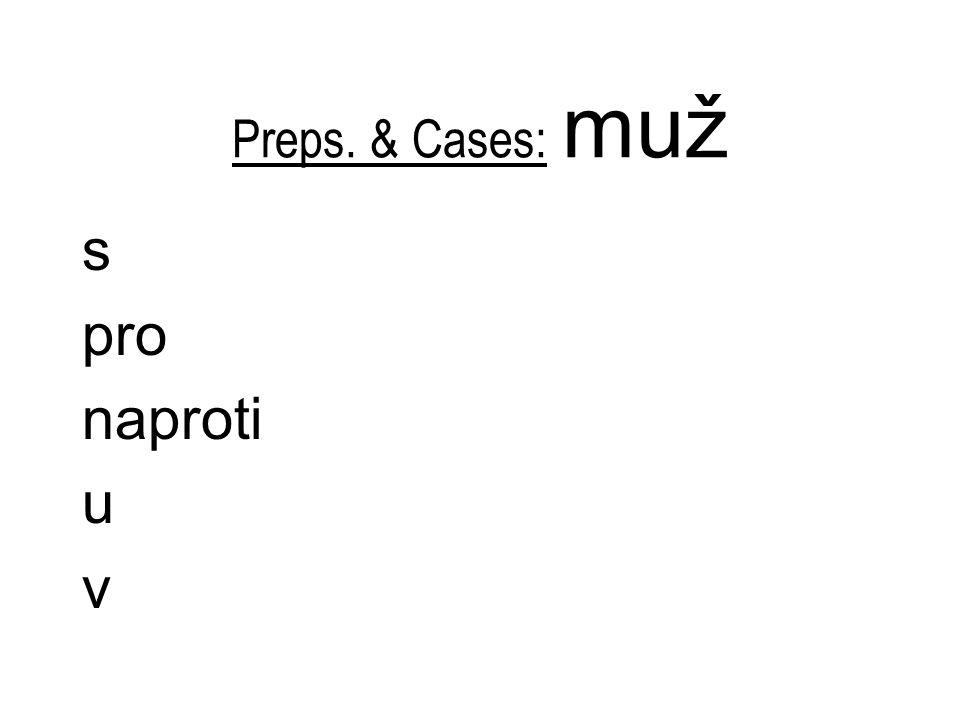 Preps. & Cases: muž s pro naproti u v