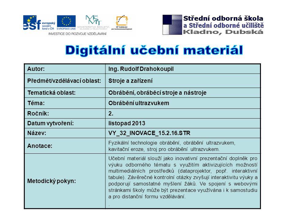 Autor:Ing. Rudolf Drahokoupil Předmět/vzdělávací oblast:Stroje a zařízení Tematická oblast:Obrábění, obráběcí stroje a nástroje Téma:Obrábění ultrazvu