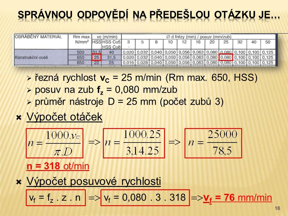  řezná rychlost v C = 25 m/min (Rm max. 650, HSS)  posuv na zub f z = 0,080 mm/zub  průměr nástroje D = 25 mm (počet zubů 3)  Výpočet otáček  