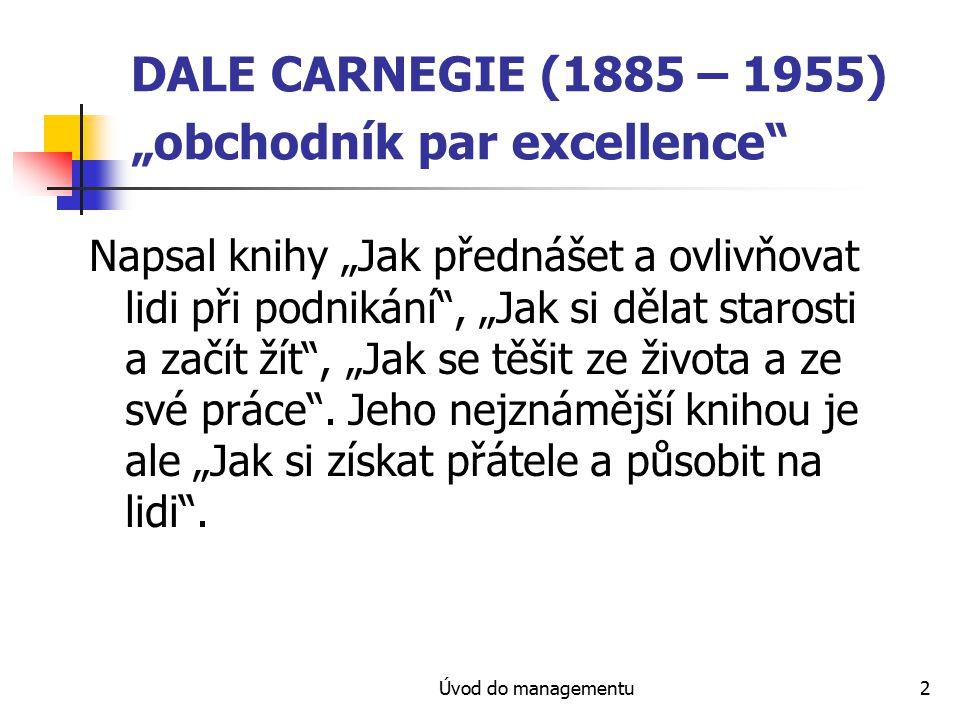 """Úvod do managementu2 DALE CARNEGIE (1885 – 1955) """"obchodník par excellence Napsal knihy """"Jak přednášet a ovlivňovat lidi při podnikání , """"Jak si dělat starosti a začít žít , """"Jak se těšit ze života a ze své práce ."""