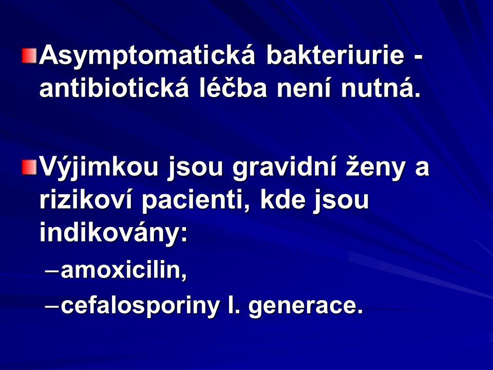 Asymptomatická bakteriurie - antibiotická léčba není nutná. Výjimkou jsou gravidní ženy a rizikoví pacienti, kde jsou indikovány: –amoxicilin, –cefalo