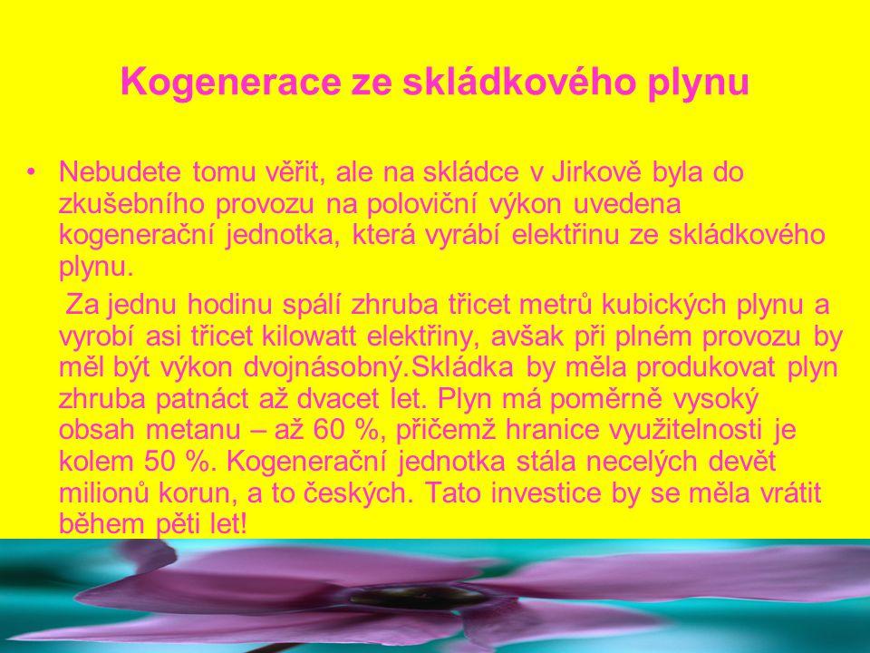 Kogenerace ze skládkového plynu Nebudete tomu věřit, ale na skládce v Jirkově byla do zkušebního provozu na poloviční výkon uvedena kogenerační jednotka, která vyrábí elektřinu ze skládkového plynu.