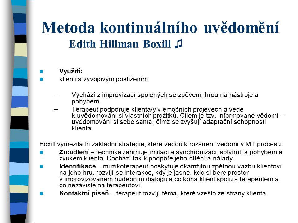Metoda kontinuálního uvědomění Edith Hillman Boxill ♫ Využití: klienti s vývojovým postižením –Vychází z improvizací spojených se zpěvem, hrou na nást