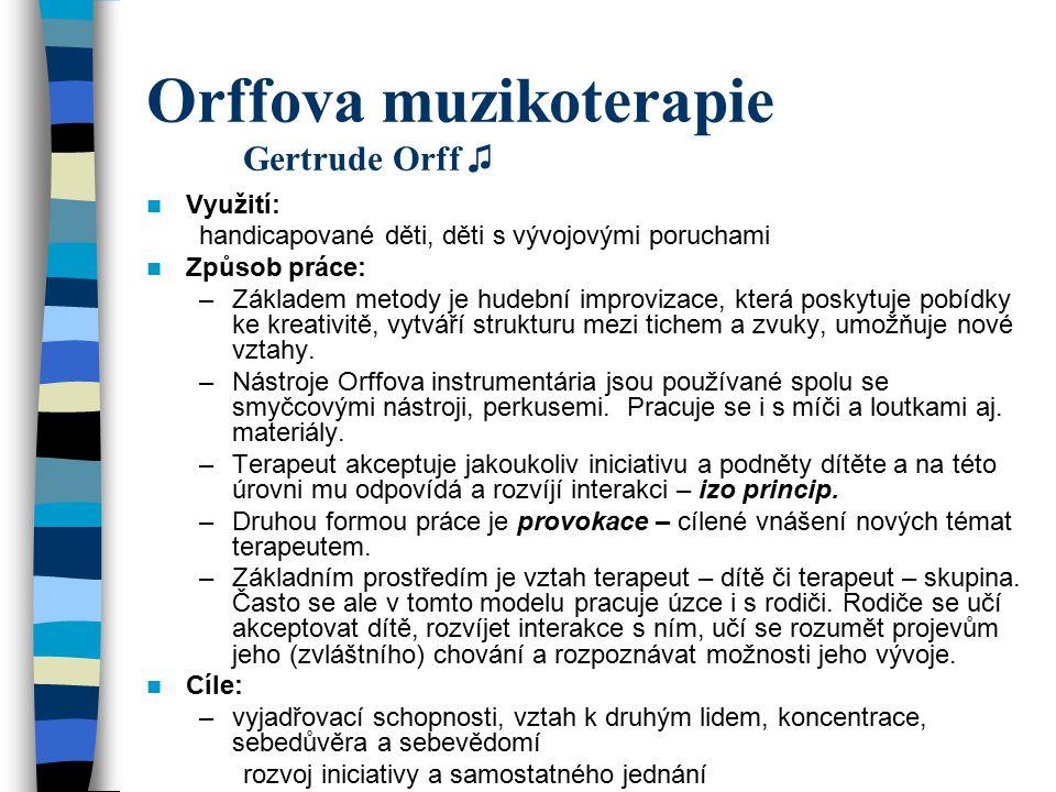 Orffova muzikoterapie Gertrude Orff ♫ Využití: handicapované děti, děti s vývojovými poruchami Způsob práce: –Základem metody je hudební improvizace,