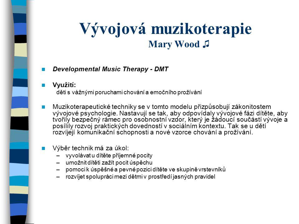 Vývojová muzikoterapie Mary Wood ♫ Developmental Music Therapy - DMT Využití: děti s vážnými poruchami chování a emočního prožívání Muzikoterapeutické