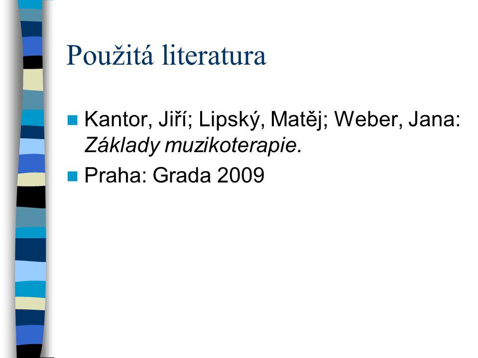 Použitá literatura Kantor, Jiří; Lipský, Matěj; Weber, Jana: Základy muzikoterapie. Praha: Grada 2009
