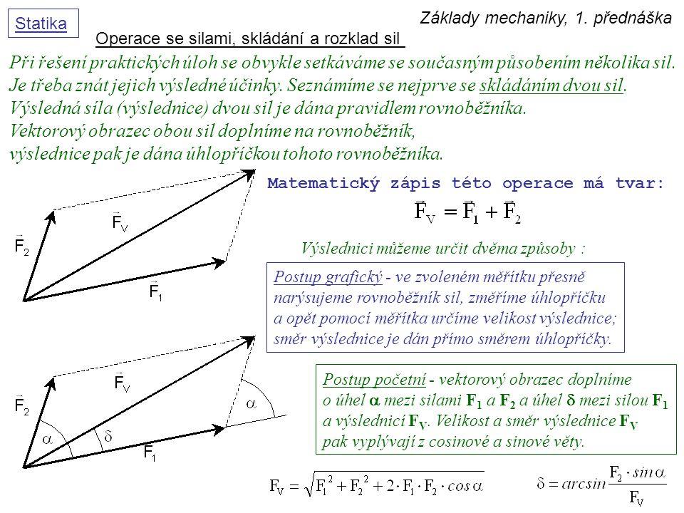 Základy mechaniky, 1. přednáška Statika Operace se silami, skládání a rozklad sil Při řešení praktických úloh se obvykle setkáváme se současným působe