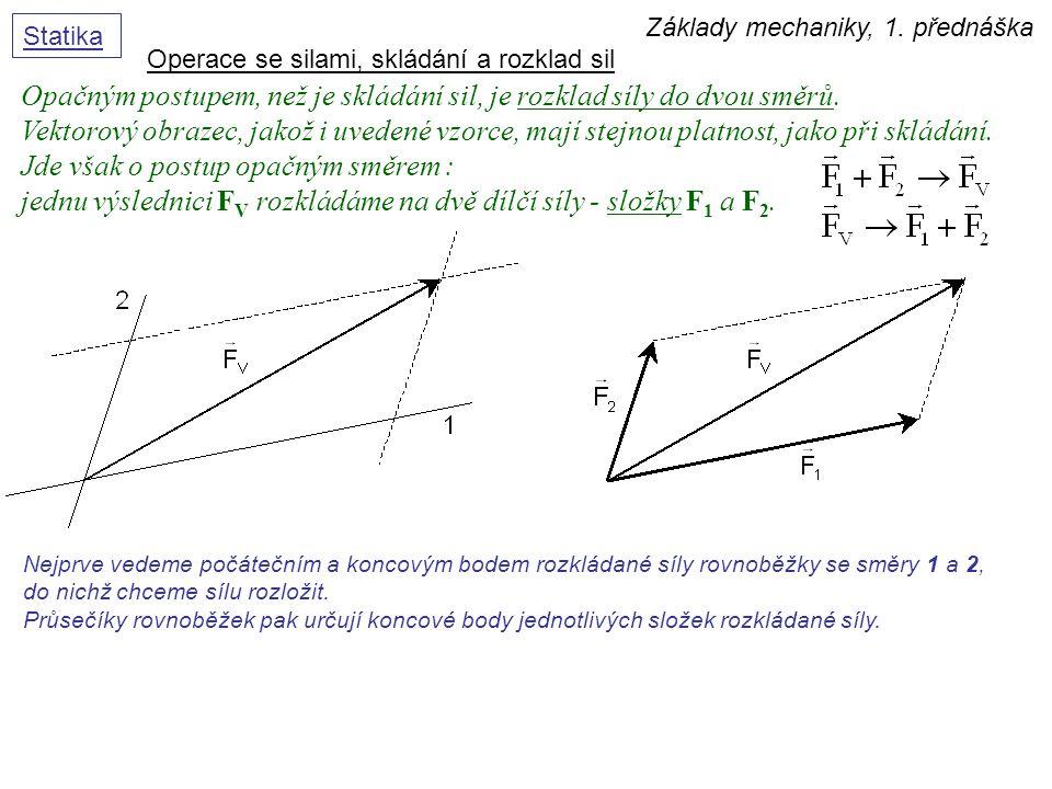 Základy mechaniky, 1. přednáška Statika Operace se silami, skládání a rozklad sil Opačným postupem, než je skládání sil, je rozklad síly do dvou směrů