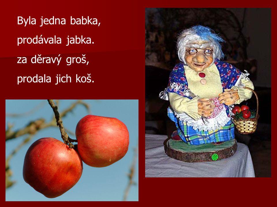 Byla jedna babka, prodávala jabka. za děravý groš, prodala jich koš.