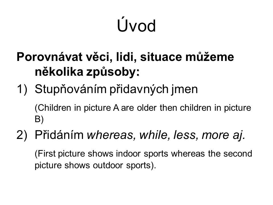 Úvod : Porovnávat věci, lidi, situace můžeme několika způsoby: 1)Stupňováním přidavných jmen (Children in picture A are older then children in picture
