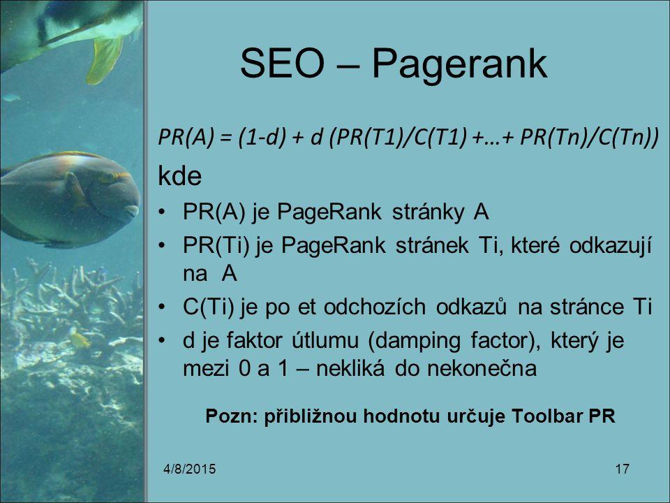 SEO – Pagerank PR(A) = (1-d) + d (PR(T1)/C(T1) +…+ PR(Tn)/C(Tn)) kde PR(A) je PageRank stránky A PR(Ti) je PageRank stránek Ti, které odkazují na A C(Ti) je po et odchozích odkazů na stránce Ti d je faktor útlumu (damping factor), který je mezi 0 a 1 – nekliká do nekonečna Pozn: přibližnou hodnotu určuje Toolbar PR 4/8/201517