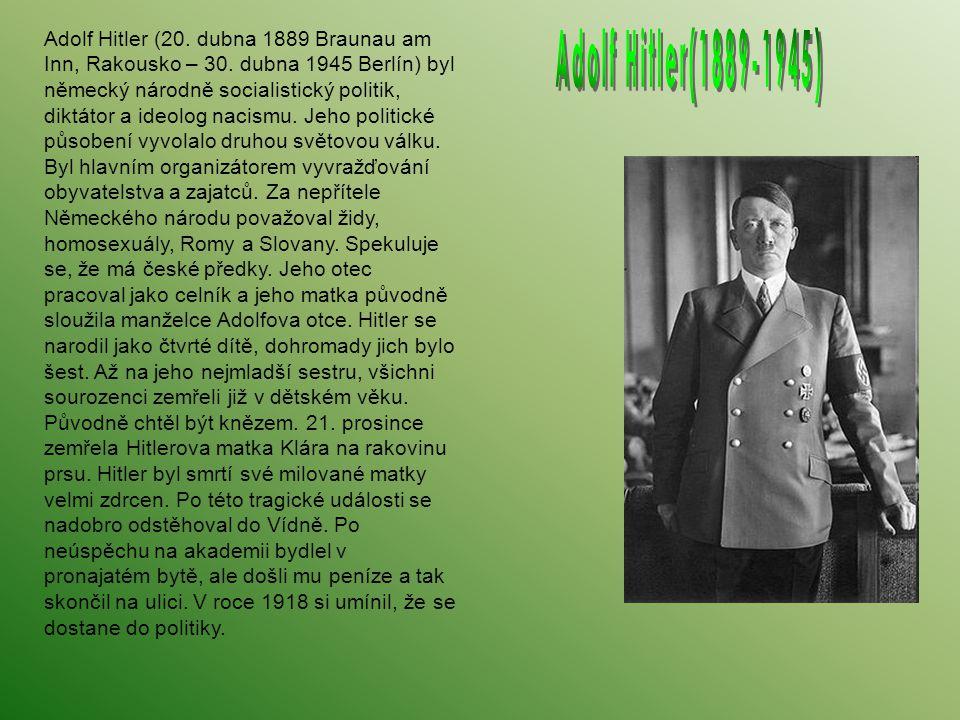 Adolf Hitler (20. dubna 1889 Braunau am Inn, Rakousko – 30. dubna 1945 Berlín) byl německý národně socialistický politik, diktátor a ideolog nacismu.