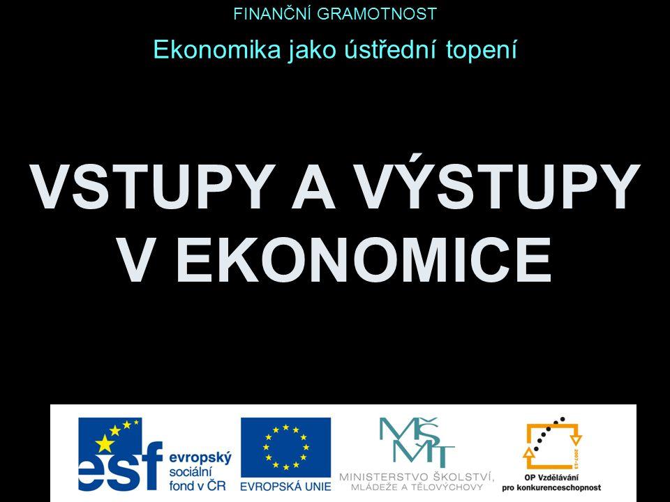 VSTUPY A VÝSTUPY V EKONOMICE Ekonomika jako ústřední topení FINANČNÍ GRAMOTNOST
