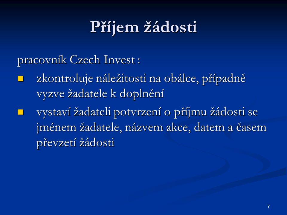 7 Příjem žádosti pracovník Czech Invest : zkontroluje náležitosti na obálce, případně vyzve žadatele k doplnění zkontroluje náležitosti na obálce, případně vyzve žadatele k doplnění vystaví žadateli potvrzení o příjmu žádosti se jménem žadatele, názvem akce, datem a časem převzetí žádosti vystaví žadateli potvrzení o příjmu žádosti se jménem žadatele, názvem akce, datem a časem převzetí žádosti