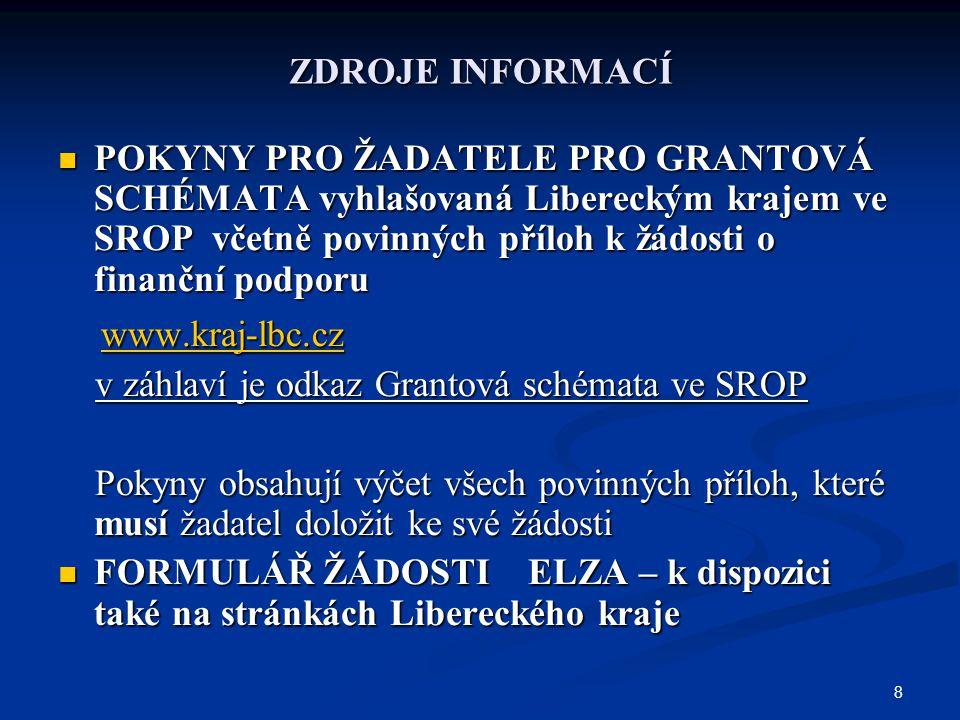 8 ZDROJE INFORMACÍ POKYNY PRO ŽADATELE PRO GRANTOVÁ SCHÉMATA vyhlašovaná Libereckým krajem ve SROP včetně povinných příloh k žádosti o finanční podporu POKYNY PRO ŽADATELE PRO GRANTOVÁ SCHÉMATA vyhlašovaná Libereckým krajem ve SROP včetně povinných příloh k žádosti o finanční podporu www.kraj-lbc.cz www.kraj-lbc.cz www.kraj-lbc.cz v záhlaví je odkaz Grantová schémata ve SROP v záhlaví je odkaz Grantová schémata ve SROP Pokyny obsahují výčet všech povinných příloh, které musí žadatel doložit ke své žádosti Pokyny obsahují výčet všech povinných příloh, které musí žadatel doložit ke své žádosti FORMULÁŘ ŽÁDOSTI ELZA – k dispozici také na stránkách Libereckého kraje FORMULÁŘ ŽÁDOSTI ELZA – k dispozici také na stránkách Libereckého kraje
