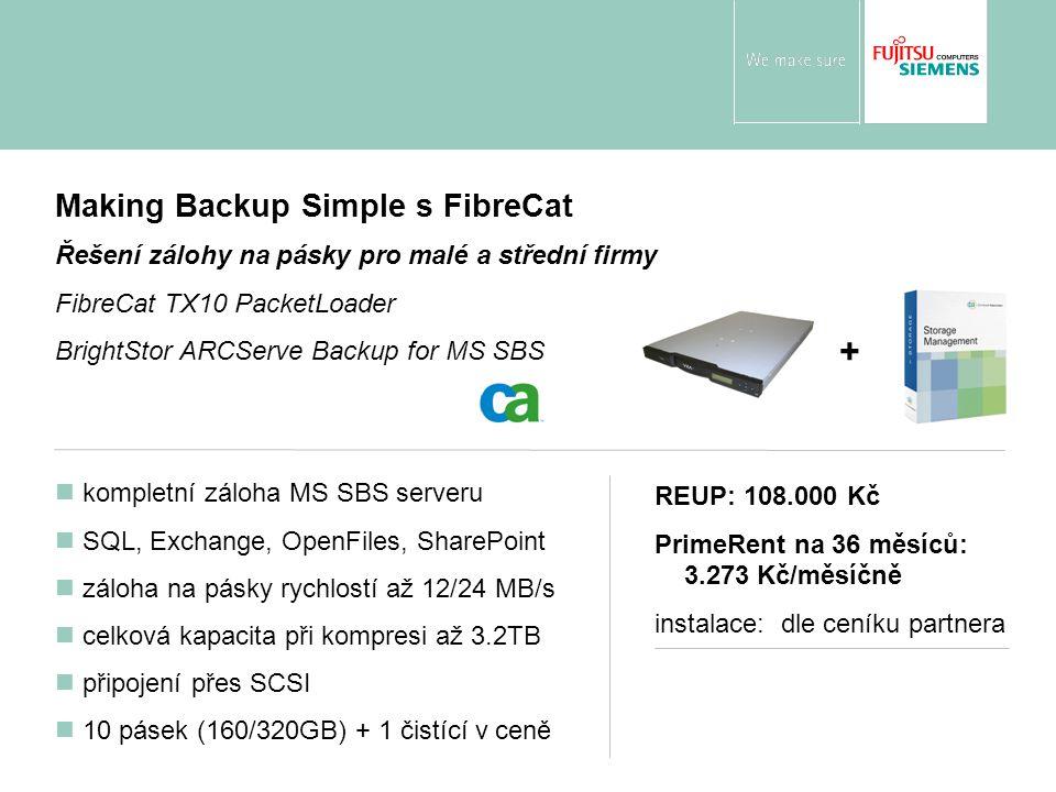 Making Backup Simple s FibreCat Řešení zálohy na pásky pro malé a střední firmy FibreCat TX10 PacketLoader BrightStor ARCServe Backup for MS SBS kompletní záloha MS SBS serveru SQL, Exchange, OpenFiles, SharePoint záloha na pásky rychlostí až 12/24 MB/s celková kapacita při kompresi až 3.2TB připojení přes SCSI 10 pásek (160/320GB) + 1 čistící v ceně REUP: 108.000 Kč PrimeRent na 36 měsíců: 3.273 Kč/měsíčně instalace: dle ceníku partnera +
