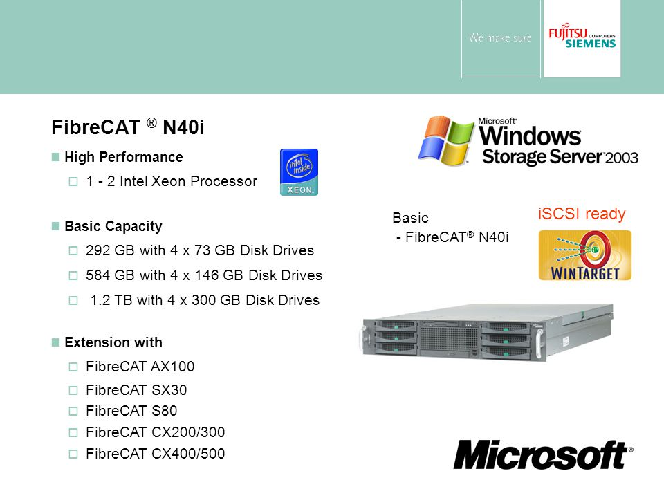 High Performance  1 - 2 Intel Xeon Processor Basic Capacity  292 GB with 4 x 73 GB Disk Drives  584 GB with 4 x 146 GB Disk Drives  1.2 TB with 4 x 300 GB Disk Drives Extension with  FibreCAT AX100  FibreCAT SX30  FibreCAT S80  FibreCAT CX200/300  FibreCAT CX400/500 FibreCAT ® N40i Basic - FibreCAT ® N40i iSCSI ready