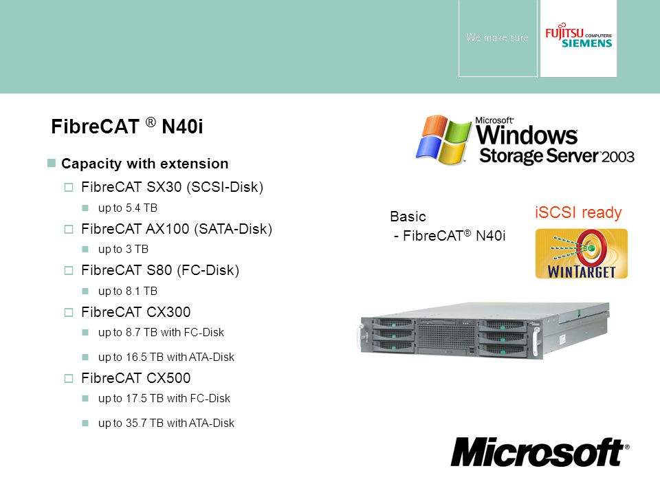 Capacity with extension  FibreCAT SX30 (SCSI-Disk) nup to 5.4 TB  FibreCAT AX100 (SATA-Disk) nup to 3 TB  FibreCAT S80 (FC-Disk) nup to 8.1 TB  FibreCAT CX300 nup to 8.7 TB with FC-Disk nup to 16.5 TB with ATA-Disk  FibreCAT CX500 nup to 17.5 TB with FC-Disk nup to 35.7 TB with ATA-Disk FibreCAT ® N40i Basic - FibreCAT ® N40i iSCSI ready