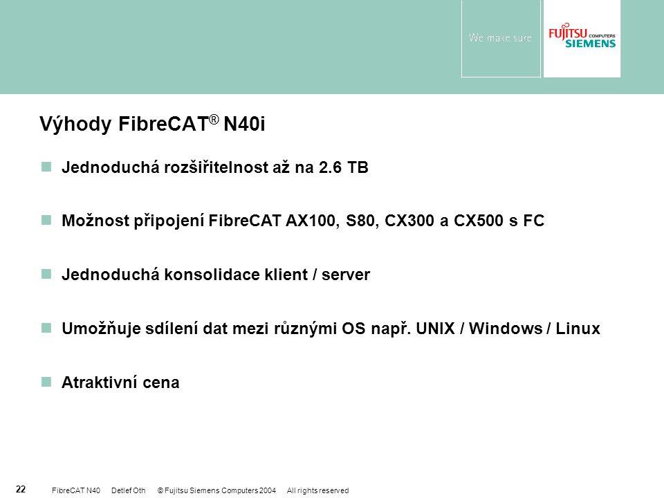 FibreCAT N40 Detlef Oth © Fujitsu Siemens Computers 2004 All rights reserved 22 Výhody FibreCAT ® N40i nJednoduchá rozšiřitelnost až na 2.6 TB nMožnost připojení FibreCAT AX100, S80, CX300 a CX500 s FC nJednoduchá konsolidace klient / server nUmožňuje sdílení dat mezi různými OS např.