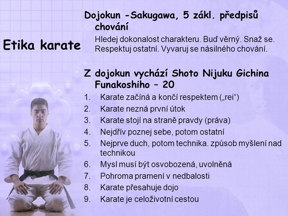 Etika karate Dojokun -Sakugawa, 5 zákl. předpisů chování Hledej dokonalost charakteru. Buď věrný. Snaž se. Respektuj ostatní. Vyvaruj se násilného cho
