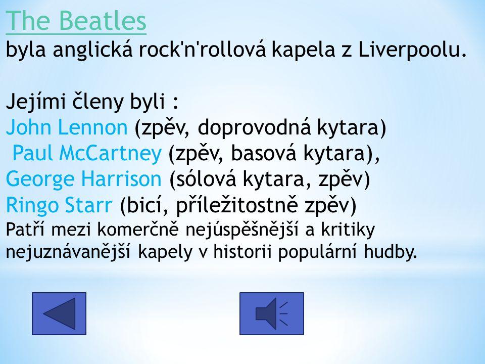 The Beatles The Beatles byla anglická rock'n'rollová kapela z Liverpoolu. Jejími členy byli : John Lennon (zpěv, doprovodná kytara) Paul McCartney (zp