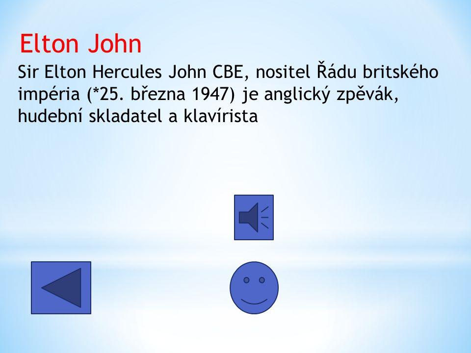 Sir Elton Hercules John CBE, nositel Řádu britského impéria (*25. března 1947) je anglický zpěvák, hudební skladatel a klavírista Elton John