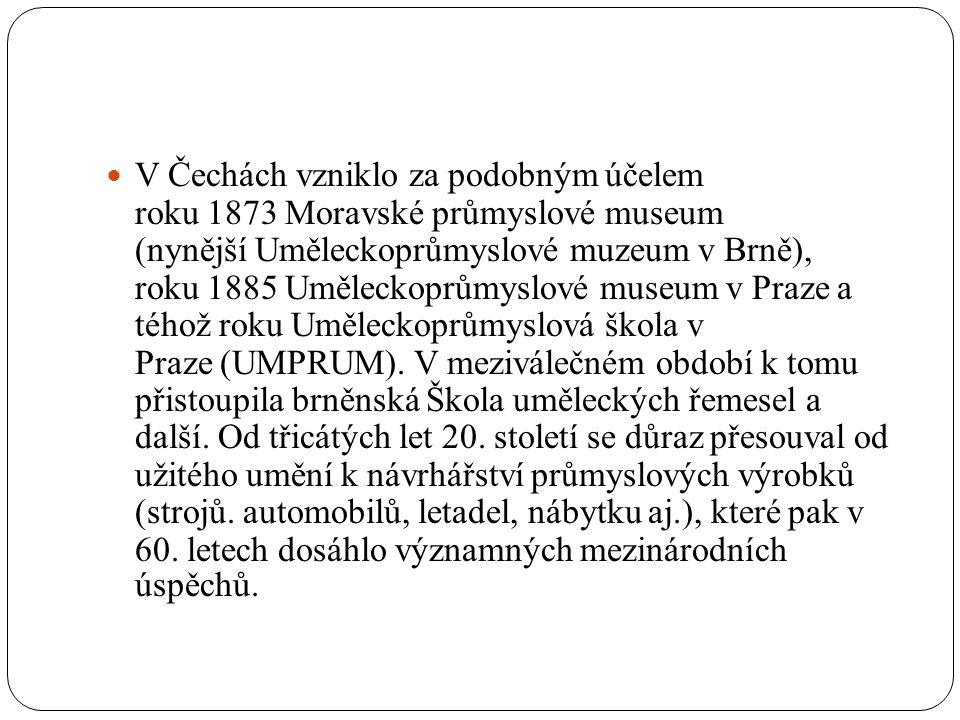 V Čechách vzniklo za podobným účelem roku 1873 Moravské průmyslové museum (nynější Uměleckoprůmyslové muzeum v Brně), roku 1885 Uměleckoprůmyslové mus