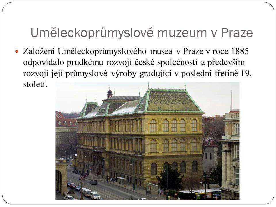 Uměleckoprůmyslové muzeum v Praze Založení Uměleckoprůmyslového musea v Praze v roce 1885 odpovídalo prudkému rozvoji české společnosti a především ro