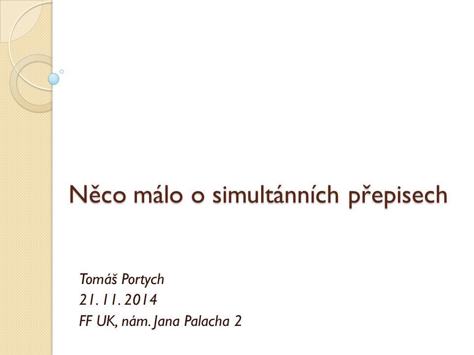Něco málo o simultánních přepisech Tomáš Portych 21. 11. 2014 FF UK, nám. Jana Palacha 2