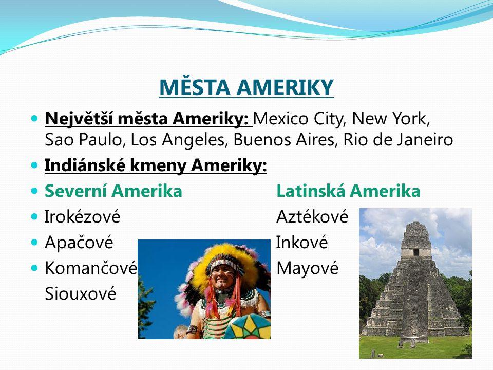 MĚSTA AMERIKY Největší města Ameriky: Mexico City, New York, Sao Paulo, Los Angeles, Buenos Aires, Rio de Janeiro Indiánské kmeny Ameriky: Severní AmerikaLatinská Amerika IrokézovéAztékové ApačovéInkové KomančovéMayové Siouxové