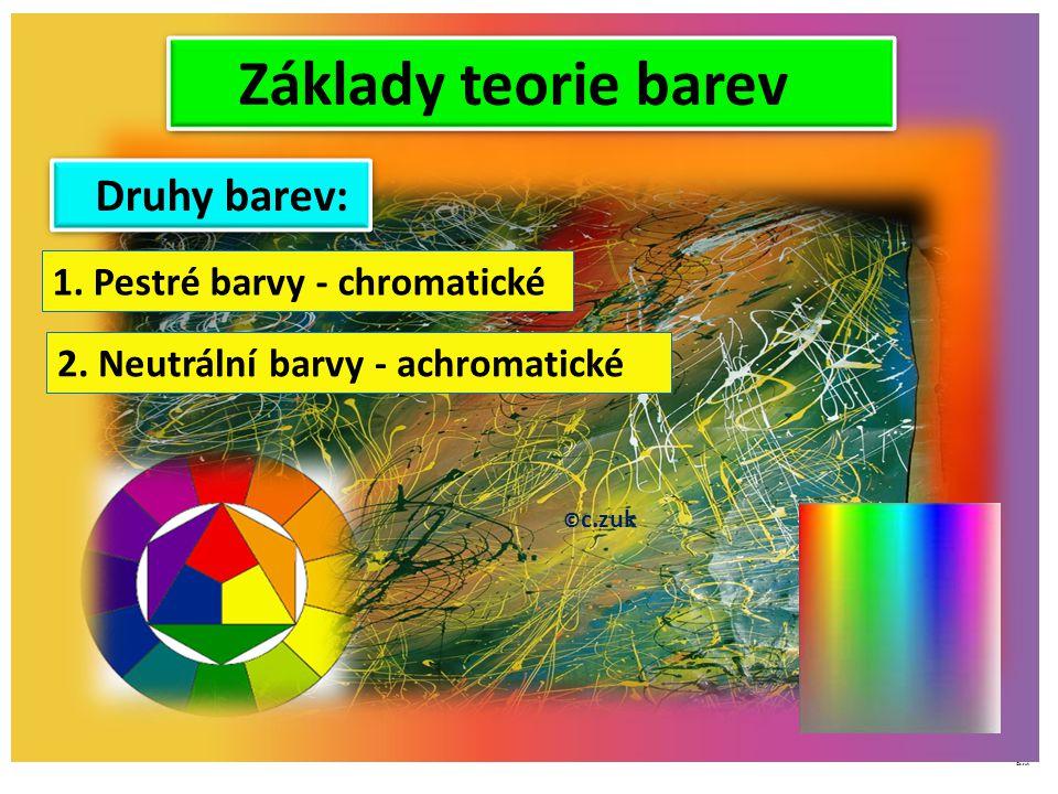 Základy teorie barev © c.zuk Archiv autora © c.zuk 1. Pestré barvy - chromatické 2. Neutrální barvy - achromatické Druhy barev: