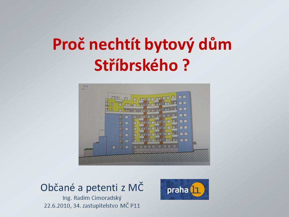 Proč nechtít bytový dům Stříbrského ? Občané a petenti z MČ Ing. Radim Cimoradský 22.6.2010, 34. zastupitelstvo MČ P11