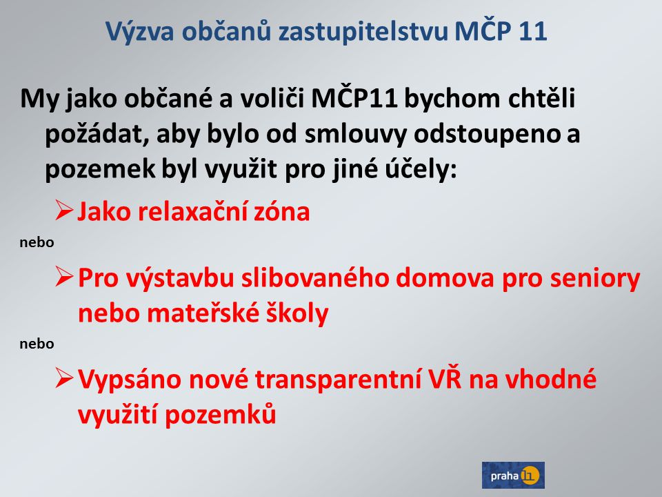 Výzva občanů zastupitelstvu MČP 11 My jako občané a voliči MČP11 bychom chtěli požádat, aby bylo od smlouvy odstoupeno a pozemek byl využit pro jiné účely:  Jako relaxační zóna nebo  Pro výstavbu slibovaného domova pro seniory nebo mateřské školy nebo  Vypsáno nové transparentní VŘ na vhodné využití pozemků