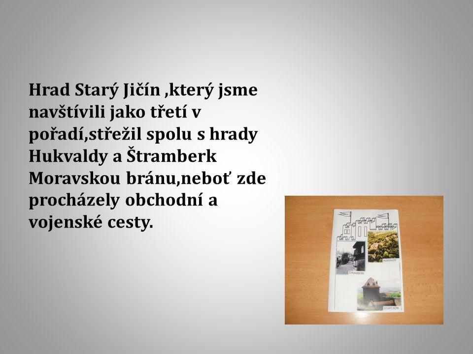 Hrad Starý Jičín,který jsme navštívili jako třetí v pořadí,střežil spolu s hrady Hukvaldy a Štramberk Moravskou bránu,neboť zde procházely obchodní a vojenské cesty.
