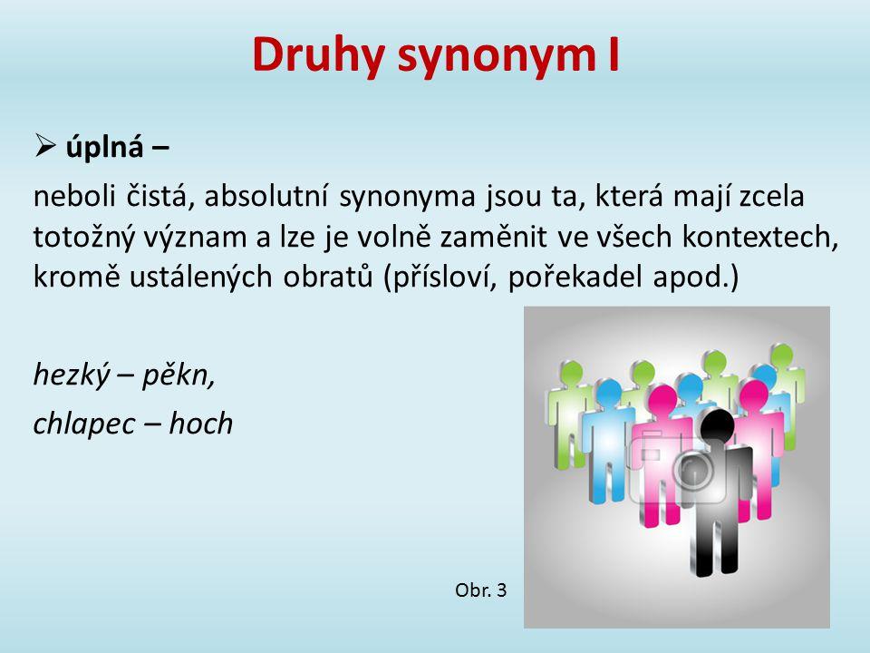 Druhy synonym I  úplná – neboli čistá, absolutní synonyma jsou ta, která mají zcela totožný význam a lze je volně zaměnit ve všech kontextech, kromě