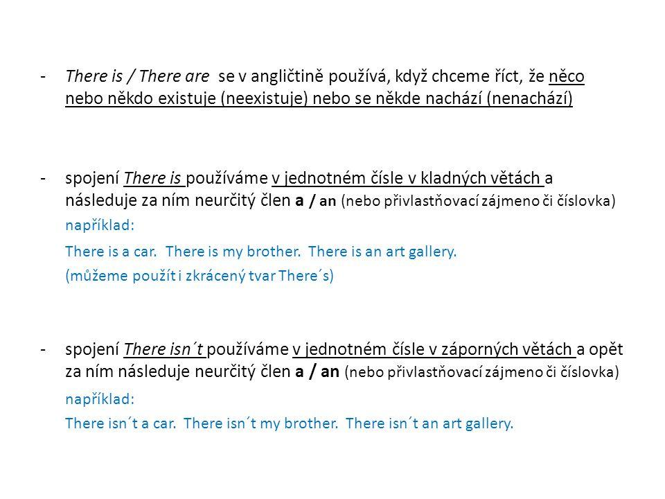 -There is / There are se v angličtině používá, když chceme říct, že něco nebo někdo existuje (neexistuje) nebo se někde nachází (nenachází) -spojení T