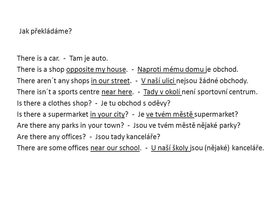 Jak překládáme.There is a car. - Tam je auto. There is a shop opposite my house.