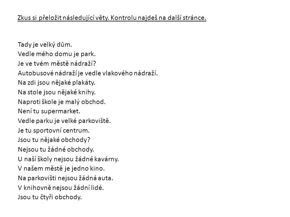 Zkus si přeložit následující věty. Kontrolu najdeš na další stránce. Tady je velký dům. Vedle mého domu je park. Je ve tvém městě nádraží? Autobusové
