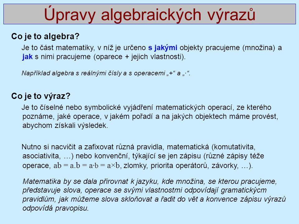 Úpravy algebraických výrazů Co je to algebra? Je to část matematiky, v níž je určeno s jakými objekty pracujeme (množina) a jak s nimi pracujeme (opar