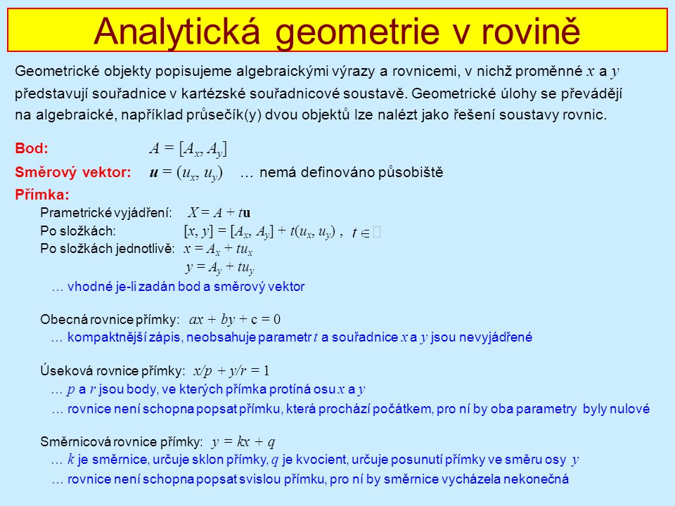 Analytická geometrie v rovině Geometrické objekty popisujeme algebraickými výrazy a rovnicemi, v nichž proměnné x a y představují souřadnice v kartézs