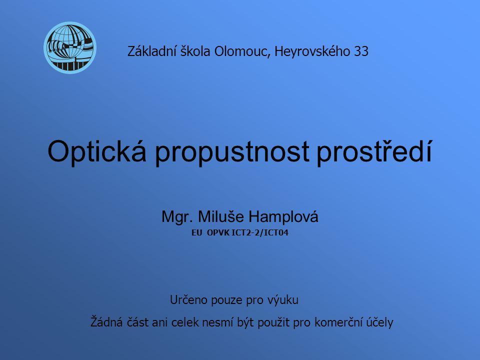 Optická propustnost prostředí Mgr. Miluše Hamplová EU OPVK ICT2-2/ICT04 Základní škola Olomouc, Heyrovského 33 Určeno pouze pro výuku Žádná část ani c