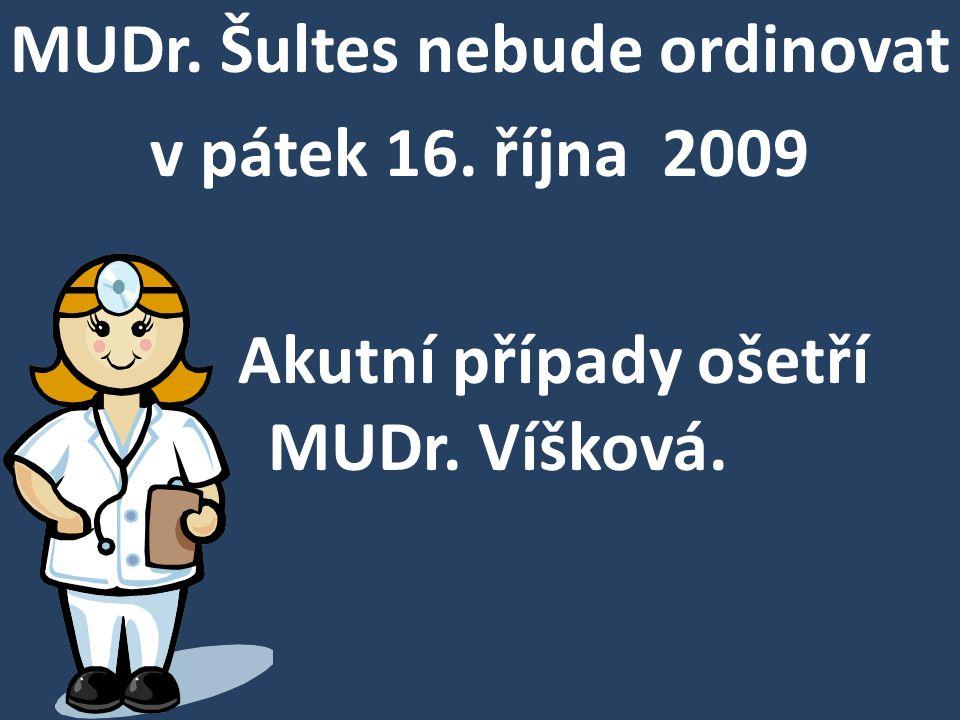 MUDr. Šultes nebude ordinovat v pátek 16. října 2009 Akutní případy ošetří MUDr. Víšková.