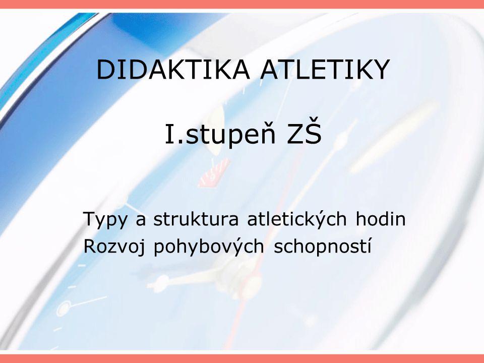 DIDAKTIKA ATLETIKY I.stupeň ZŠ Typy a struktura atletických hodin Rozvoj pohybových schopností