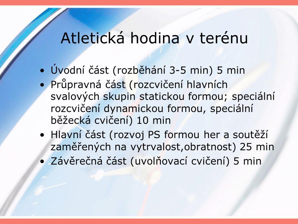 Atletická hodina v terénu Úvodní část (rozběhání 3-5 min) 5 min Průpravná část (rozcvičení hlavních svalových skupin statickou formou; speciální rozcvičení dynamickou formou, speciální běžecká cvičení) 10 min Hlavní část (rozvoj PS formou her a soutěží zaměřených na vytrvalost,obratnost) 25 min Závěrečná část (uvolňovací cvičení) 5 min