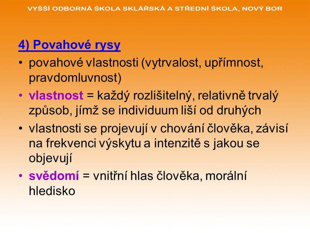4) Povahové rysy povahové vlastnosti (vytrvalost, upřímnost, pravdomluvnost) vlastnost = každý rozlišitelný, relativně trvalý způsob, jímž se individu
