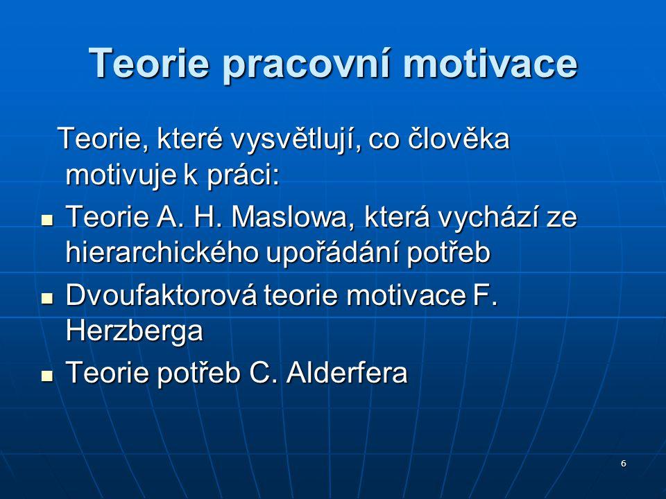 6 Teorie pracovní motivace Teorie, které vysvětlují, co člověka motivuje k práci: Teorie, které vysvětlují, co člověka motivuje k práci: Teorie A. H.