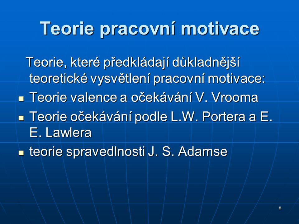 8 Teorie pracovní motivace Teorie, které předkládají důkladnější teoretické vysvětlení pracovní motivace: Teorie, které předkládají důkladnější teoret